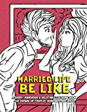 Married Life Be Like: A Sassy, Humorous & Relatable Coloring Book for Grown-Up Couples, Husbands and Wives