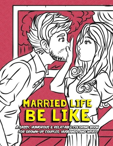 Married Life Be Like: A Sassy, Humorous & Relatable Coloring Book for Grown-Up Couples, Husbands and Wives (Funny Coloring Books for Adults) (Volume 3)