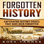 Forgotten History: Captivating History Events That Have Been Forgotten | Ross Tanner