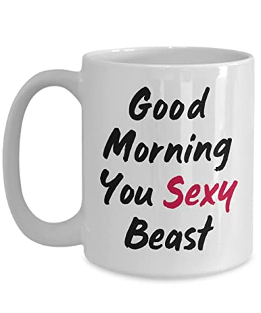 Amazoncom Funny Sassy Mug Good Morning You Sexy Beast Funny Saying