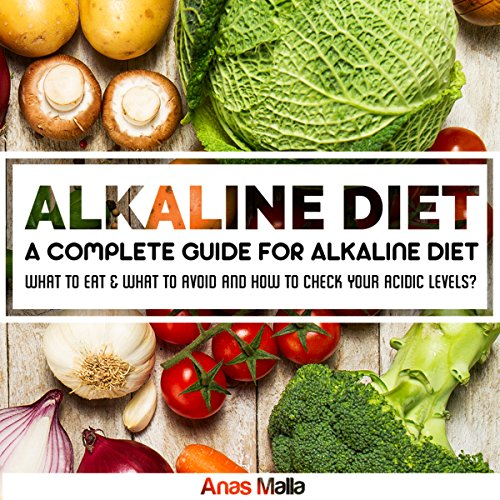Alkaline Diet: A Complete Guide For Alkaline Diet, Health Benefits of the Alkaline Diet: What To Eat & What to Avoid and How to Check Your Acidic Levels by Anas Malla