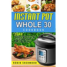 Instant Pot Whole 30 Cookbook : 2018 Complete Whole 30 Instant Pot Cookbook with Simple, Quick and Delicious Instant Pot Pressure Cooker Recipes