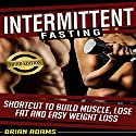 Intermittent Fasting: Shortcut to Build Muscle, Lose Fat and Easy Weight Loss Audiobook by Brian Adams Narrated by Alexander R Adams