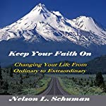 Keep Your Faith On: Changing Your Life from Ordinary to Extraordinary | Nelson L. Schuman
