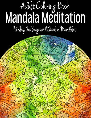 Adult Coloring Book: Mandala Meditation: Paisley, Yin Yang, and Garden Mandalas