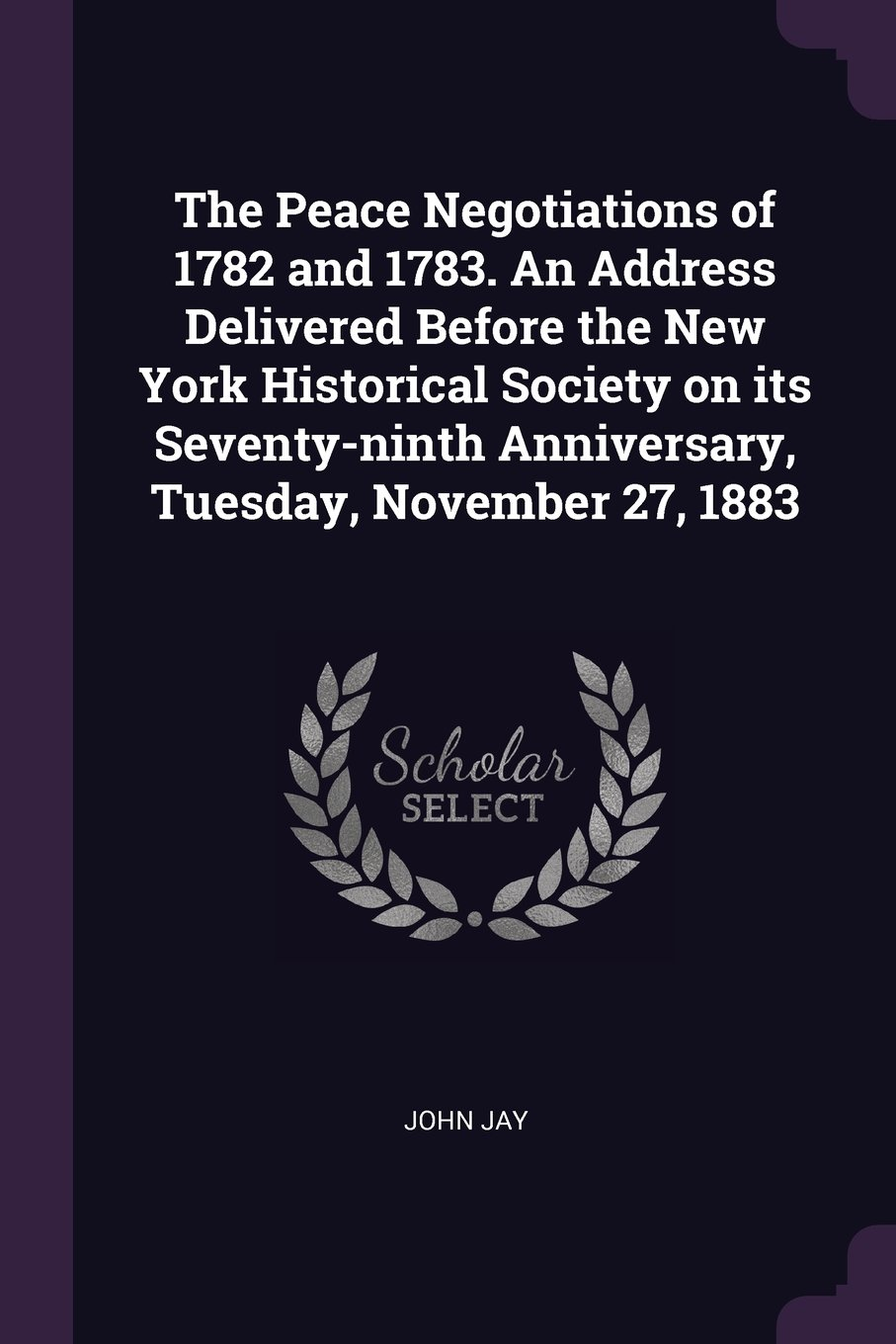 The Peace Negotiations of 1782 and 1783. An Address Delivered Before the New York Historical Society on its Seventy-ninth Anniversary, Tuesday, November 27, 1883 pdf epub