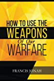 How To Use The Weapons of Our Warfare: Identification and Proper Use of Spiritual Weapons (Spiritual Warfare)