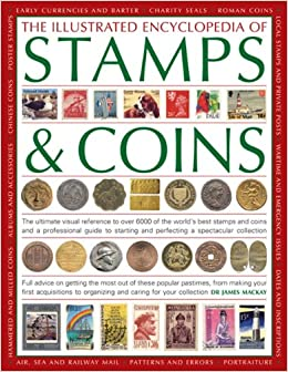 The Illustrated Encyclopedia of Stamps & Coins: The Ultimate Visual Reference to Over 6000 of the World's Best Stamps and Coins and a Professional ... and Perfecting a Spectacular Collection