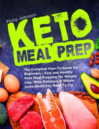 Keto Meal Prep: The Complete How-To Guide for Beginners - Easy and Healthy Keto Meal Prepping for Weight Loss: Most Delicious & Wholesome Meals You Need To Try + 14-Day Keto Meal Plan by Philip Johnson