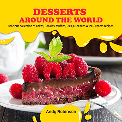 Desserts Around the World: Delicious collection of Cakes, Cookies, Muffins, Pies, Cupcakes & Ice-Creams recipes by Andy Robinson