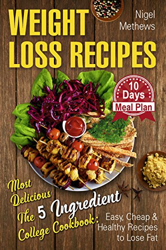Weight Loss Recipes: Most Delicious The 5-Ingredient College Cookbook: Easy, Cheap, & Healthy Recipes to Lose Fat . 10 Day Meal Plan (weight loss book, 5 ingredient healthy cookbook) by Nigel Methews