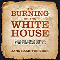 The Burning of the White House: James and Dolley Madison and the War of 1812 Audiobook by Jane Hampton Cook Narrated by Marguerite Gavin