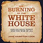 The Burning of the White House: James and Dolley Madison and the War of 1812 | Jane Hampton Cook