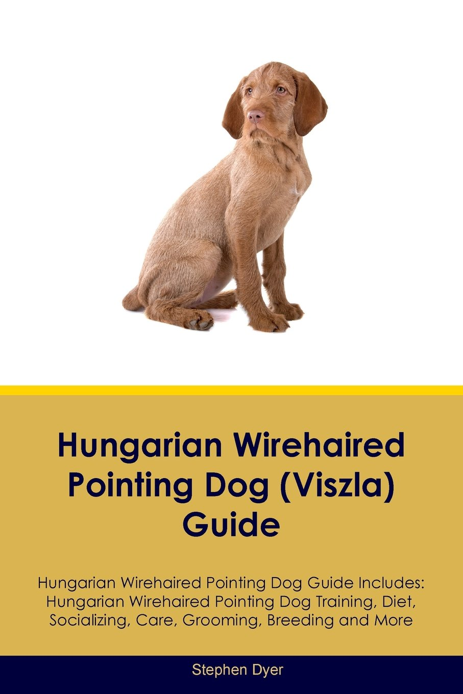 Hungarian-Wirehaired-Pointing-Dog-Viszla-Guide-Hungarian-Wirehaired-Pointing-Dog-Guide-Includes-Hungarian-Wirehaired-Pointing-Dog-Training-Diet-Socializing-Care-Grooming-Breeding-and-More