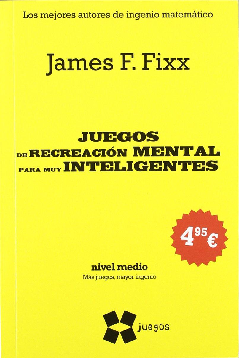 Juegos de recreación mental para los muy inteligentes: James F. Fixx: 9788497847223: Amazon.com: Books