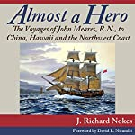 Almost a Hero: The Voyages of John Meares, R.N., to China, Hawaii and the Northwest Coast | J. Richard Nokes