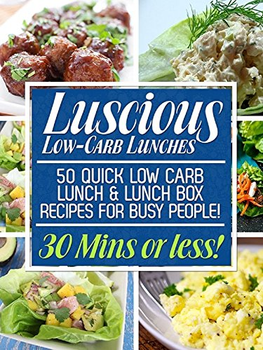 Luscious Low-Carb Lunches: 50 Quick Low-Carb Lunch & Lunch Box Recipes for Busy People! (30 Mins or Less!) by [Pandey, Ankit]