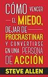 Cómo vencer el miedo, dejar de procrastinar y convertirse en una persona de acción: Método práctico para eliminar la…