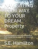 NAVIGATING YOUR WAY TO YOUR DREAM Property: A practical guide to costs and considerations when buying land for domestic or recreational uses (Book One)