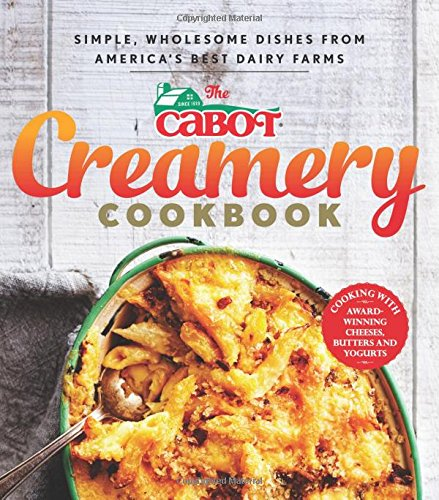 The Cabot Creamery Cookbook: Simple, Wholesome Dishes from America's Best Dairy Farms by Cabot