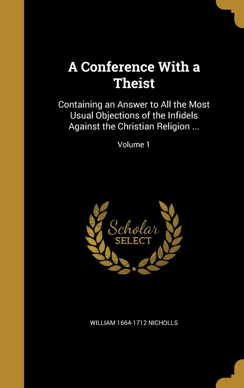 Download A Conference with a Theist: Containing an Answer to All the Most Usual Objections of the Infidels Against the Christian Religion ...; Volume 1 pdf