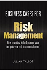 Business Cases for Risk Management: How to write a killer business case that gets your risk treatments funded! Kindle Edition