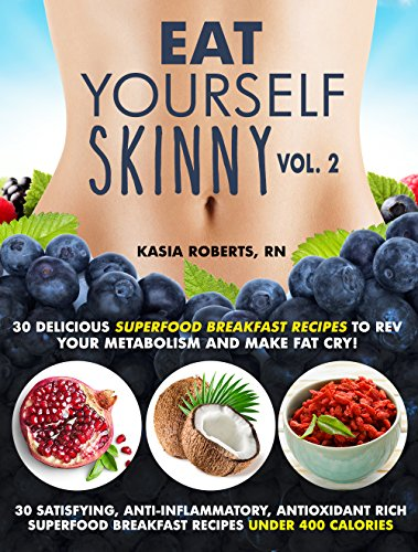 Eat Yourself Skinny 2: 30 Delicious Superfood Breakfast Recipes to Rev Your Metabolism and Make Fat Cry! by Kasia Roberts RN