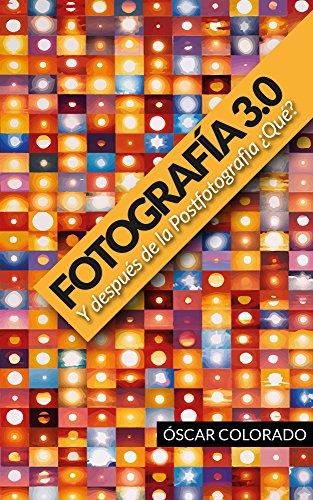 Descargar Libro Fotografía 3.0 Y Después De La Postfotografía ¿qué?: Un Análisis Crítico De La Fotografía En La Era De La Conectividad. Oscar Colorado