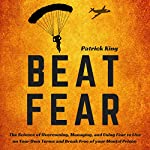 Beat Fear: The Science of Overcoming, Managing, and Using Fear to Live on Your Own Terms and Break Free of Your Mental Prison   Patrick King