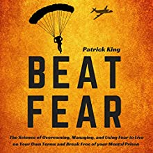 Beat Fear: The Science of Overcoming, Managing, and Using Fear to Live on Your Own Terms and Break Free of Your Mental Prison Audiobook by Patrick King Narrated by Joe Hempel