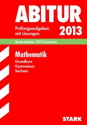 Abitur-Prüfungsaufgaben Gymnasium Sachsen mit Lösungen; Mathematik Grundkurs Zentralabitur 2013; Original-Prüfungsaufgaben 2010-2012