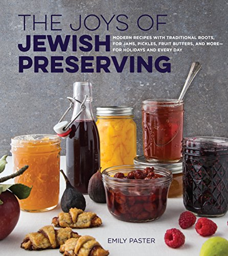 The Joys of Jewish Preserving: Modern Recipes with Traditional Roots, for Jams, Pickles, Fruit Butters, and More--for Holidays and Every Day by Emily Paster