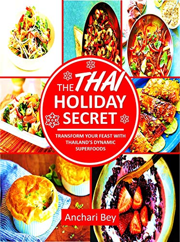 The Thai Holiday Secret: Transform Your Feast With Thailand's Dynamic Superfoods by Anchari Bey
