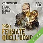 Fermate quell'uomo - 1950 (Atleticamente) | G. Sergio Ferrentino,Gianmarco Bachi