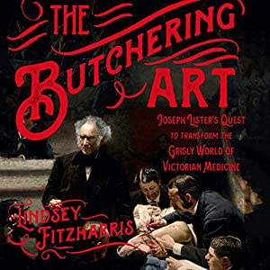The Butchering Art: Joseph Lister's Quest to Transform the Grisly World of Victorian Medicine Audiobook by Lindsey Fitzharris Narrated by Ralph Lister