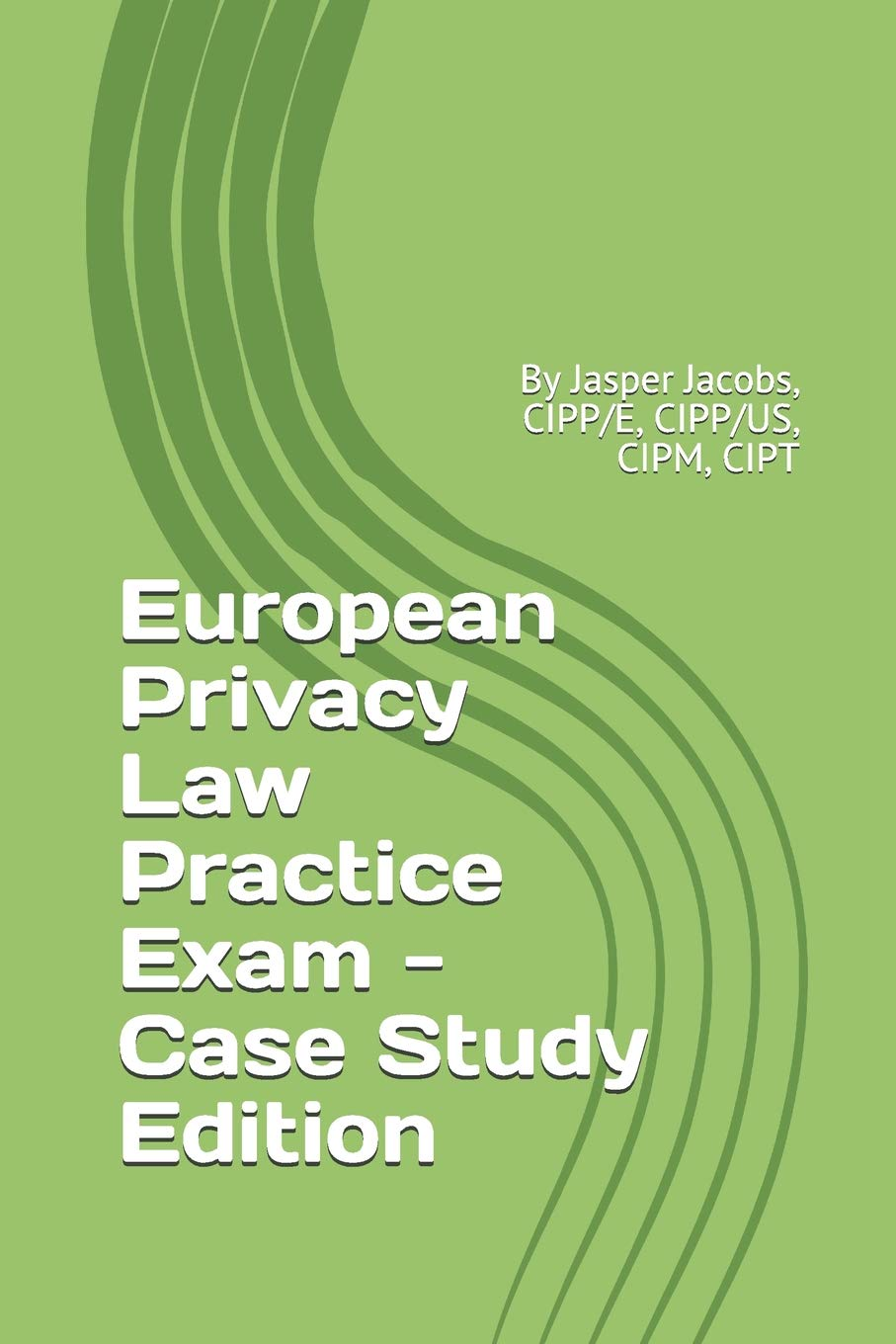 European Privacy Law Practice Exam   Case Study Edition  By Jasper Jacobs CIPP E CIPP US CIPM CIPT