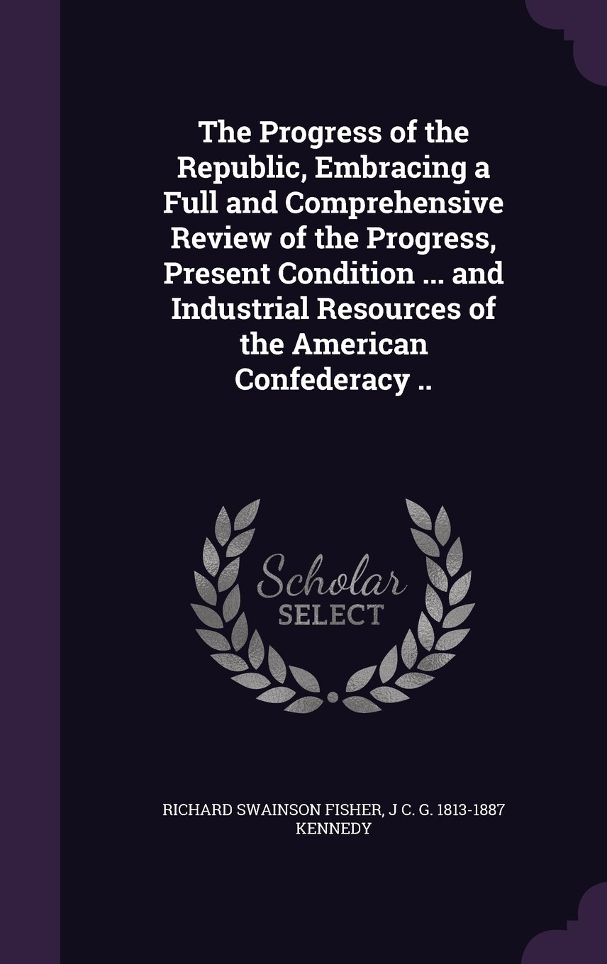 Download The Progress of the Republic, Embracing a Full and Comprehensive Review of the Progress, Present Condition ... and Industrial Resources of the American Confederacy .. pdf