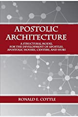Apostolic Architecture: A Structural Model for the Development of Apostles, Apostolic Houses, Centers, and Hubs Kindle Edition