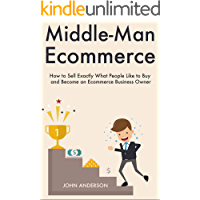 Middle-Man Ecommerce: How to Sell Exactly What People Like to Buy and Become an Ecommerce Business Owner