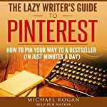 The Lazy Writer's Guide to Pinterest: Book Marketing Made (Stupidly) Easy, Vol.1 | Michael Rogan
