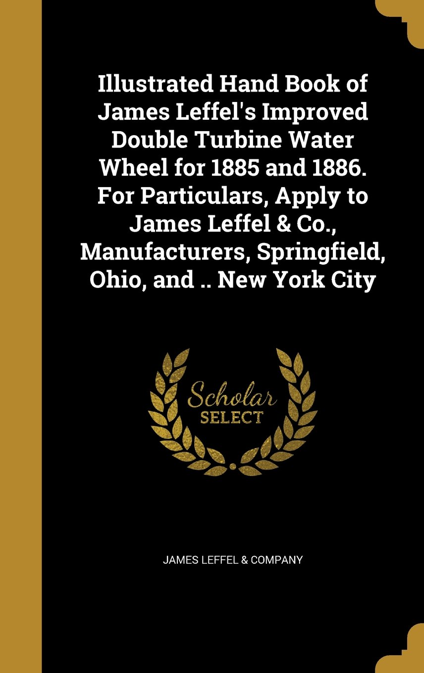 Download Illustrated Hand Book of James Leffel's Improved Double Turbine Water Wheel for 1885 and 1886. for Particulars, Apply to James Leffel & Co., Manufacturers, Springfield, Ohio, and .. New York City PDF