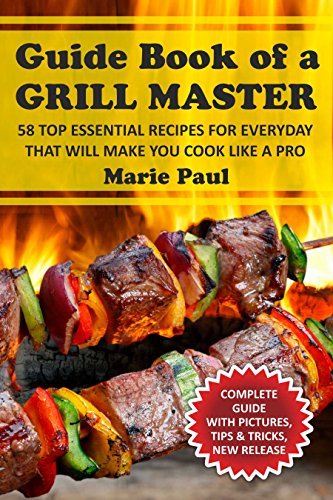 Guide Book of a  GRILL MASTER: 58 TOP Essential Recipes for Everyday that Will Make you Cook Like a Pro (bbq recipes, grilled chicken recipes, kamado grill, smoking meat, franklin bbq, texas bbq)