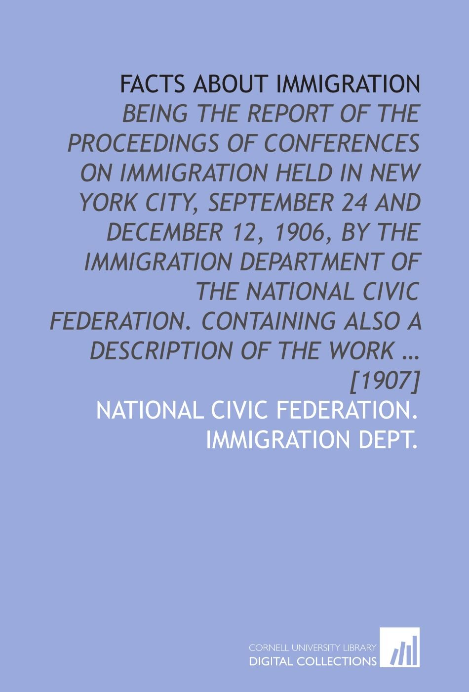 Download Facts about immigration: Being the report of the proceedings of conferences on immigration held in New York city, September 24 and December 12, 1906, ... also a description of the work … [1907] ebook