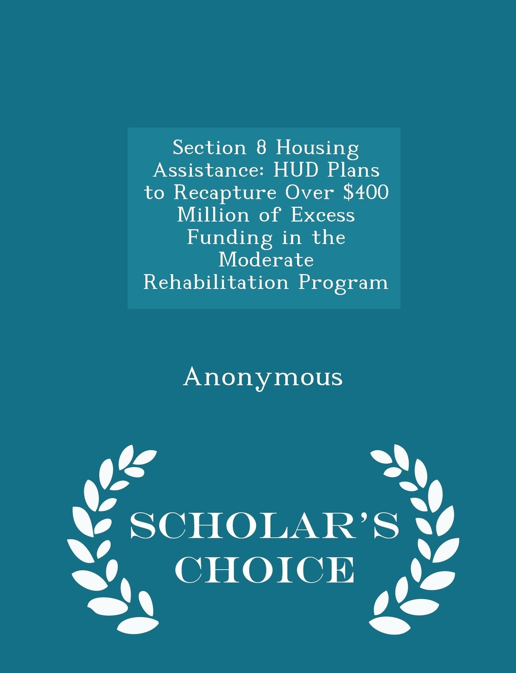 Section 8 Housing Assistance: HUD Plans to Recapture Over $400 Million of Excess Funding in the Moderate Rehabilitation Program - Scholar's Choice Edition pdf