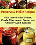 Preserve & Pickle Recipes : With these Fruit Cheeses, Curds, Mincemeat, Conserves, Chutneys And  Relishes (Preserve and Pickle Recipes Book 1)