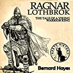 Ragnar Lothbrok: The Tale of a Viking Warrior King | Bernard Hayes