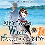 Ain't Love a Witch?: Witchless in Seattle Mysteries, Book 6 | Dakota Cassidy