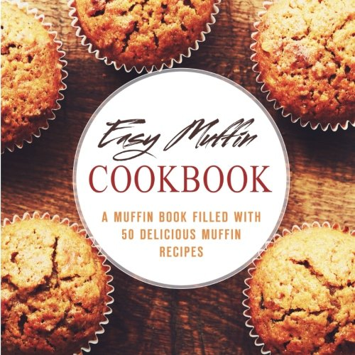 Easy Muffin Cookbook: A Muffin Book Filled With 50 Delicious Muffin Recipes