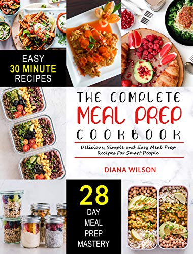 Meal Prep: The Complete Meal Prep Cookbook | Delicious, Simple and Easy Meal Prep Recipes For Smart People by Diana Wilson