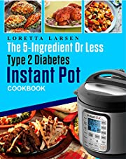 The 5-Ingredient or Less Type 2 Diabetes Instant Pot Cookbook: The Most Effective, Easy and Time-Saving Approach to Help Your Diabetes Living With 150 Flavorful Instant Pot Pressure Cooker Recipes